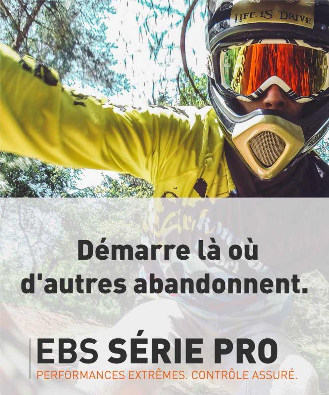 EBS SÉRIE PRO >>> PERFORMANCES EXTRÊMES. CONTRÔLE ASSURÉ.